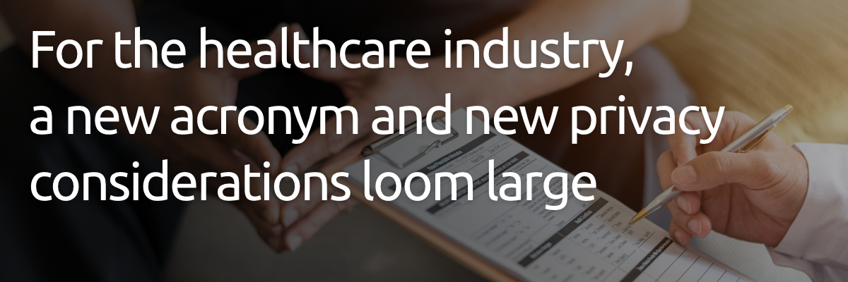 For the healthcare industry, a new acronym and new privacy considerations loom large
